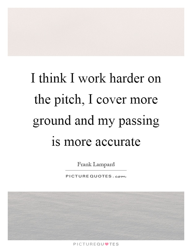 I think I work harder on the pitch, I cover more ground and my passing is more accurate Picture Quote #1