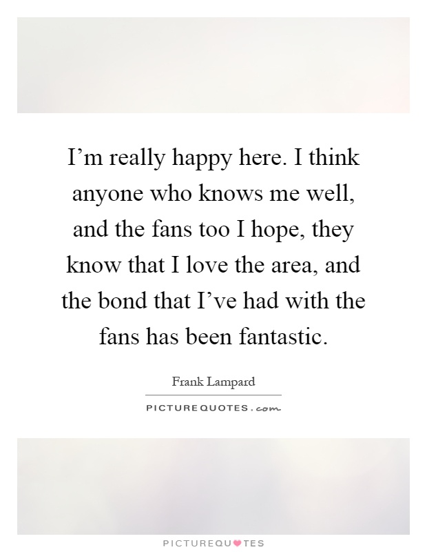 I'm really happy here. I think anyone who knows me well, and the fans too I hope, they know that I love the area, and the bond that I've had with the fans has been fantastic Picture Quote #1