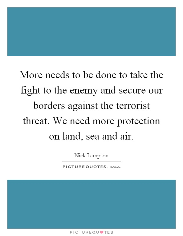 More needs to be done to take the fight to the enemy and secure our borders against the terrorist threat. We need more protection on land, sea and air Picture Quote #1