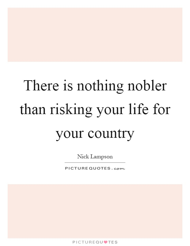 There is nothing nobler than risking your life for your country Picture Quote #1