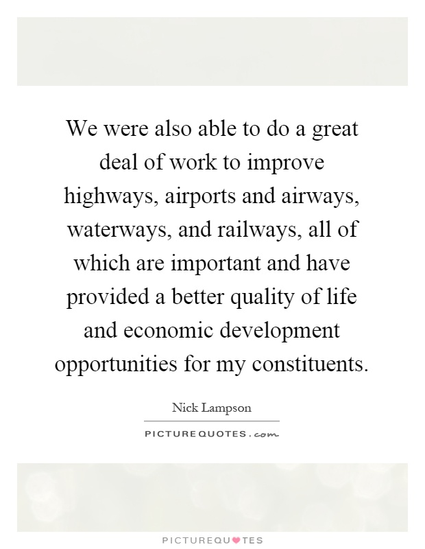 We were also able to do a great deal of work to improve highways, airports and airways, waterways, and railways, all of which are important and have provided a better quality of life and economic development opportunities for my constituents Picture Quote #1