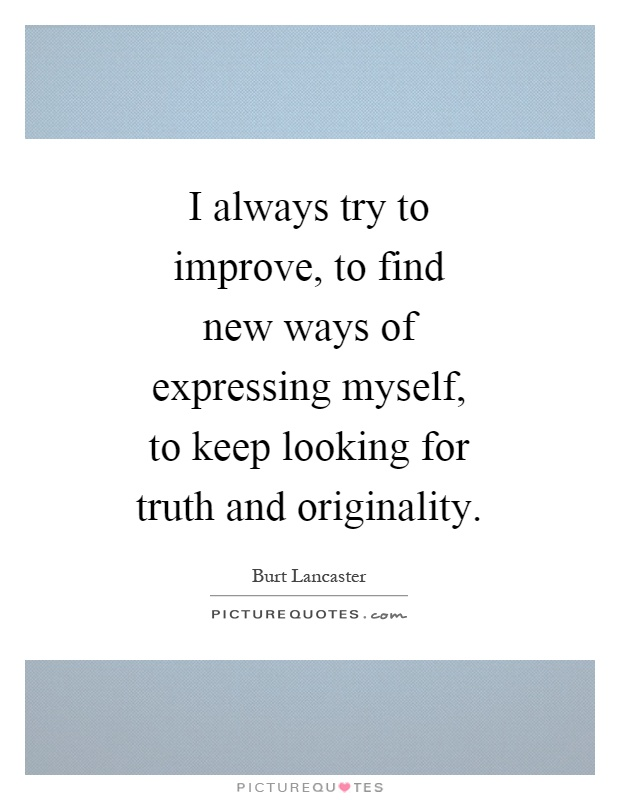 I always try to improve, to find new ways of expressing myself, to keep looking for truth and originality Picture Quote #1
