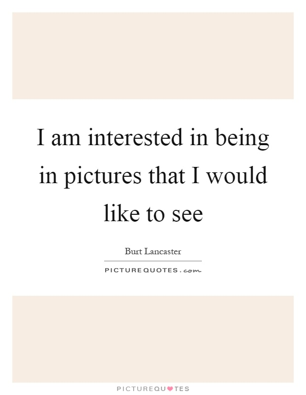 I am interested in being in pictures that I would like to see Picture Quote #1