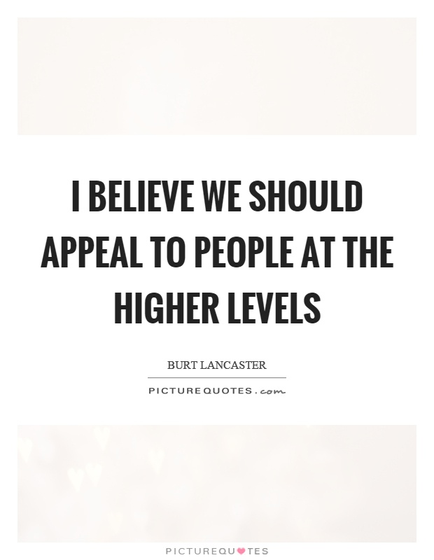 I believe we should appeal to people at the higher levels Picture Quote #1