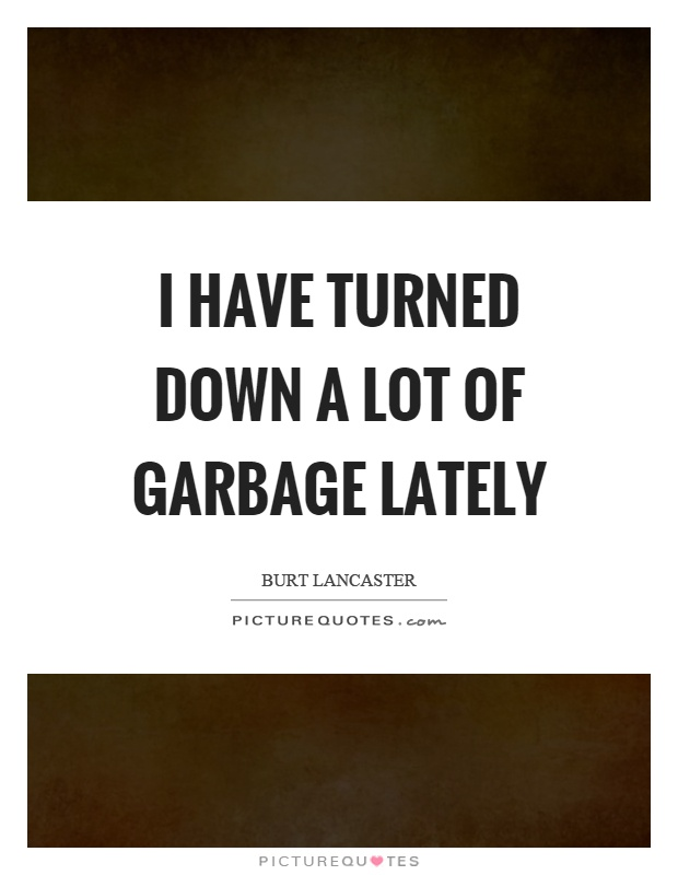 I have turned down a lot of garbage lately Picture Quote #1