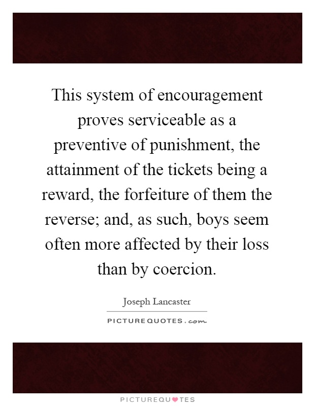 This system of encouragement proves serviceable as a preventive of punishment, the attainment of the tickets being a reward, the forfeiture of them the reverse; and, as such, boys seem often more affected by their loss than by coercion Picture Quote #1