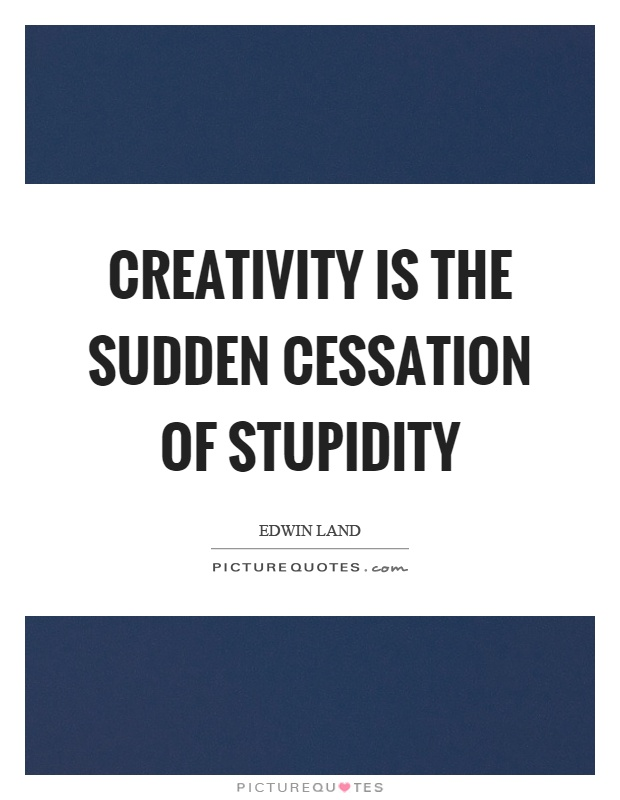 Creativity is the sudden cessation of stupidity Picture Quote #1