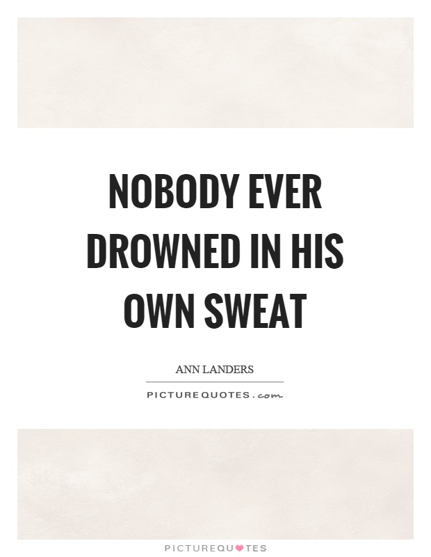 Nobody ever drowned in his own sweat Picture Quote #1