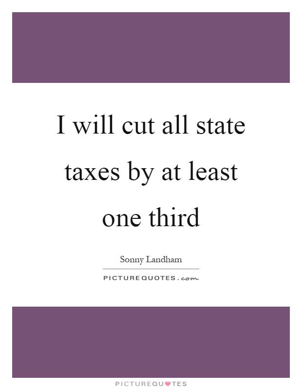 I will cut all state taxes by at least one third Picture Quote #1
