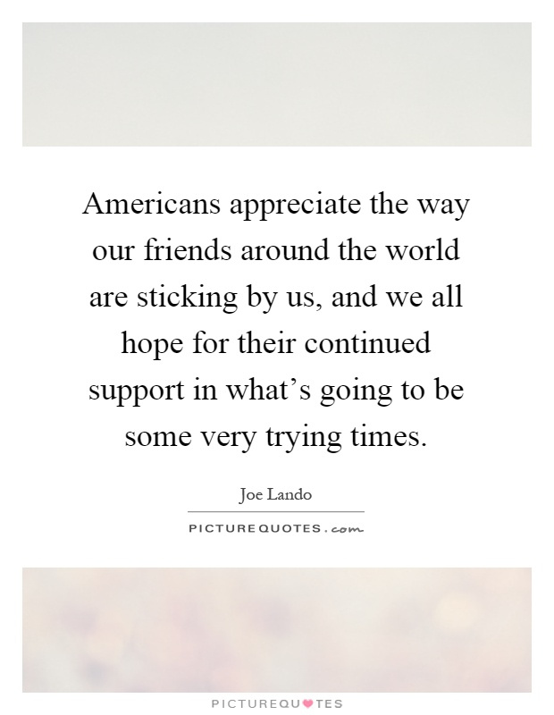 Americans appreciate the way our friends around the world are sticking by us, and we all hope for their continued support in what's going to be some very trying times Picture Quote #1