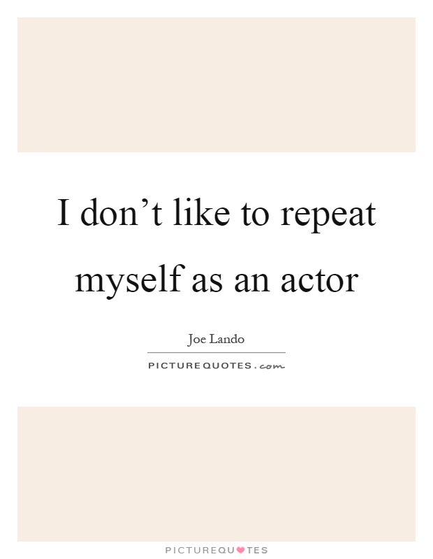 I don't like to repeat myself as an actor Picture Quote #1