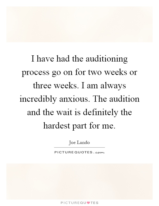 I have had the auditioning process go on for two weeks or three weeks. I am always incredibly anxious. The audition and the wait is definitely the hardest part for me Picture Quote #1