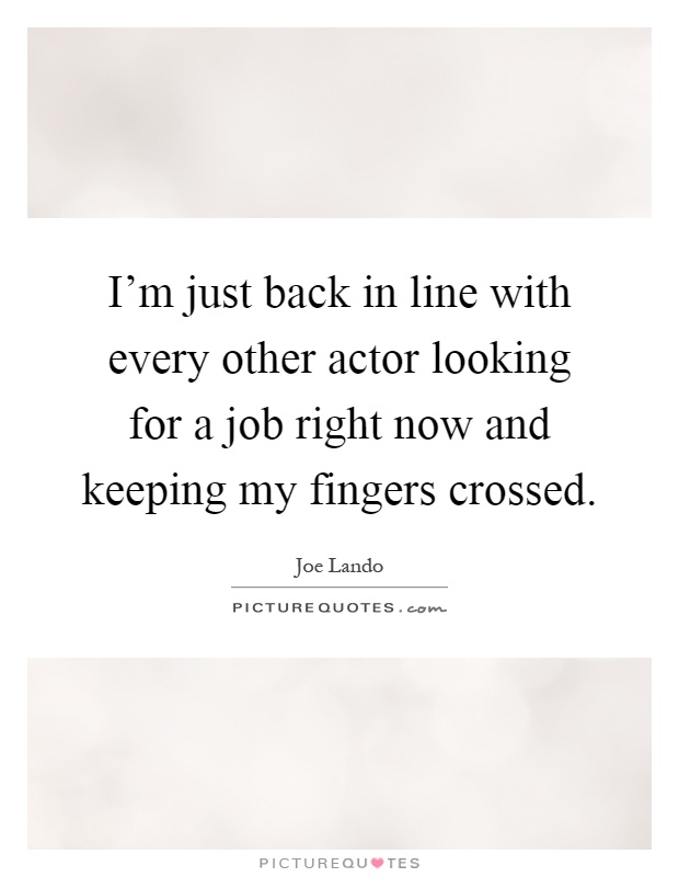 I'm just back in line with every other actor looking for a job right now and keeping my fingers crossed Picture Quote #1