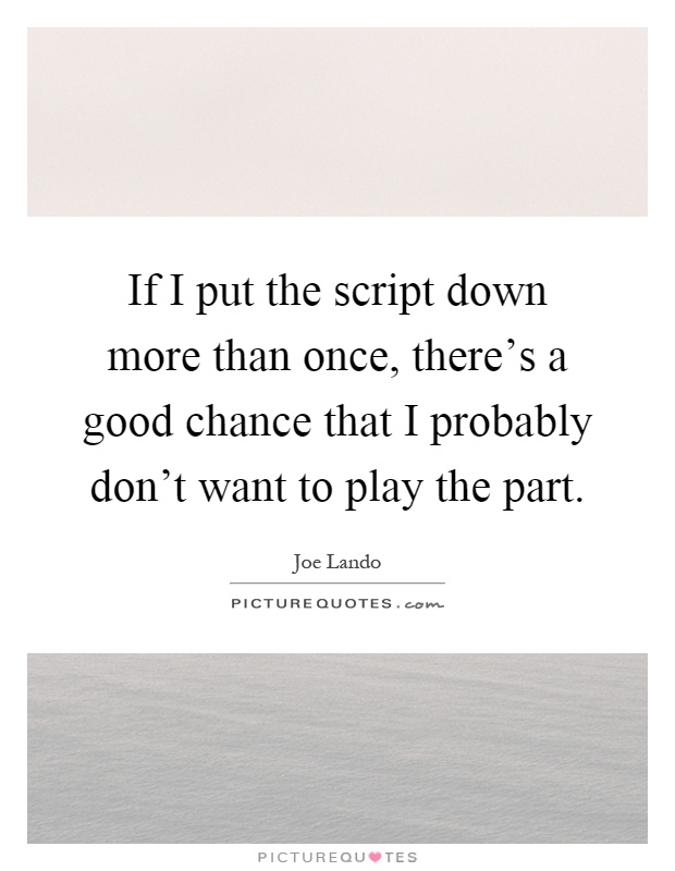 If I put the script down more than once, there's a good chance that I probably don't want to play the part Picture Quote #1