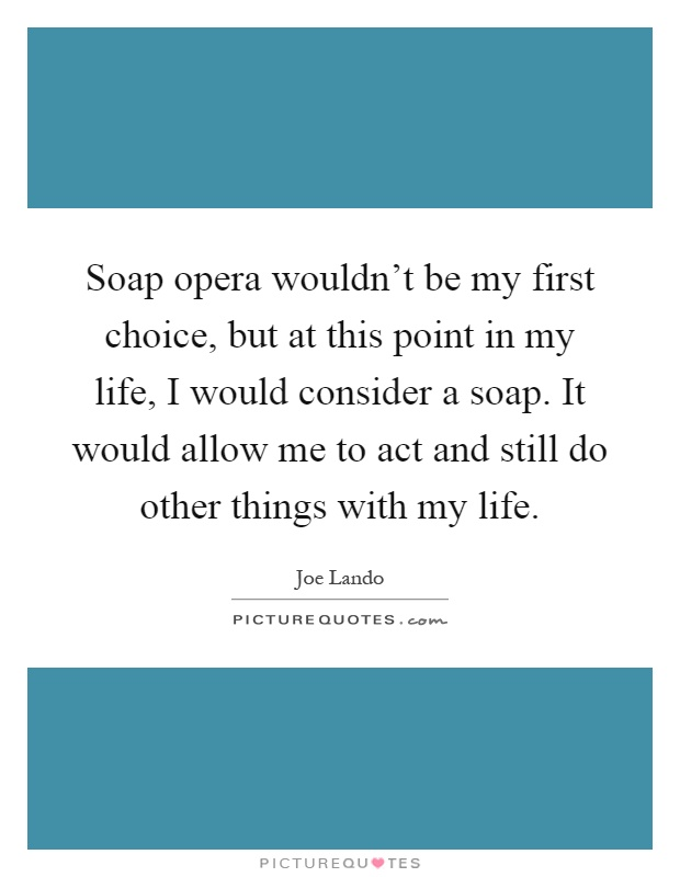Soap opera wouldn't be my first choice, but at this point in my life, I would consider a soap. It would allow me to act and still do other things with my life Picture Quote #1