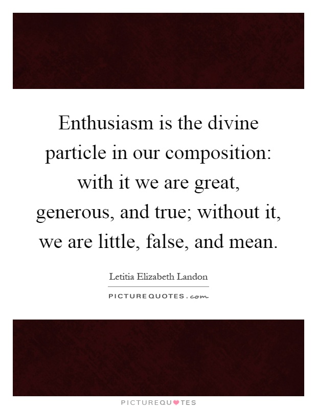 Enthusiasm is the divine particle in our composition: with it we are great, generous, and true; without it, we are little, false, and mean Picture Quote #1