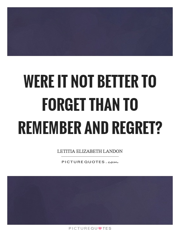 Were it not better to forget than to remember and regret? Picture Quote #1