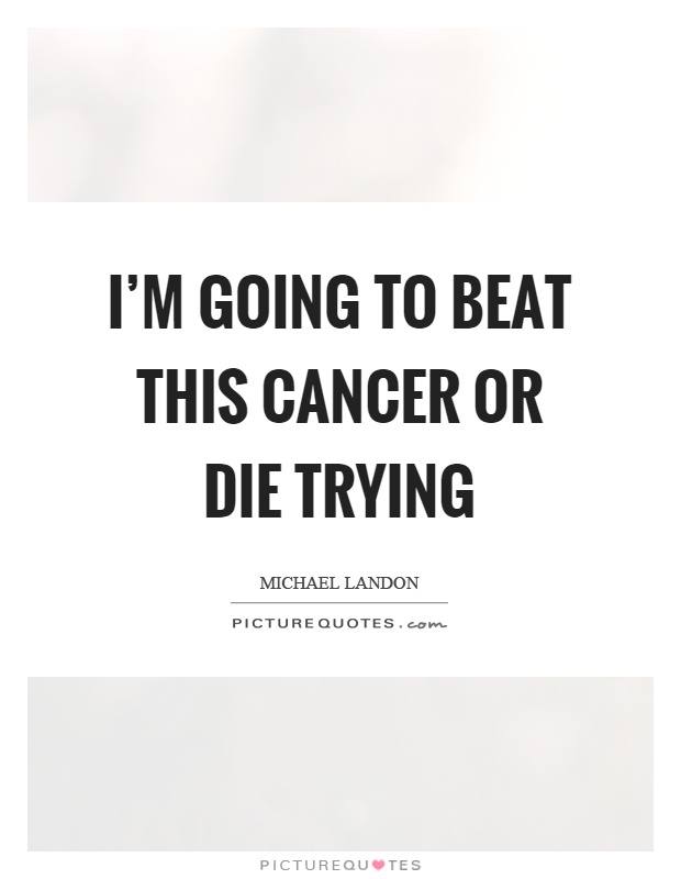 I'm going to beat this cancer or die trying Picture Quote #1