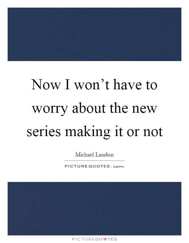 Now I won't have to worry about the new series making it or not Picture Quote #1