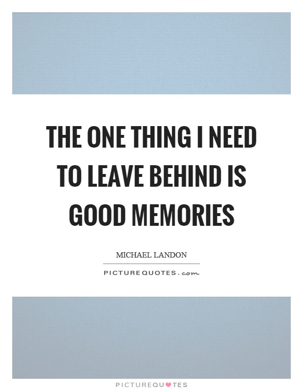 The one thing I need to leave behind is good memories Picture Quote #1