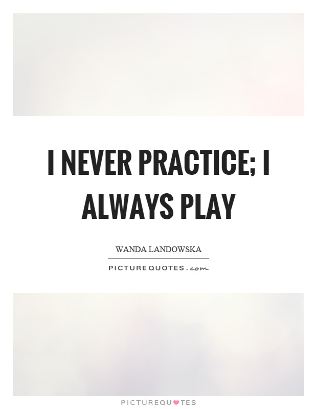 I never practice; I always play Picture Quote #1