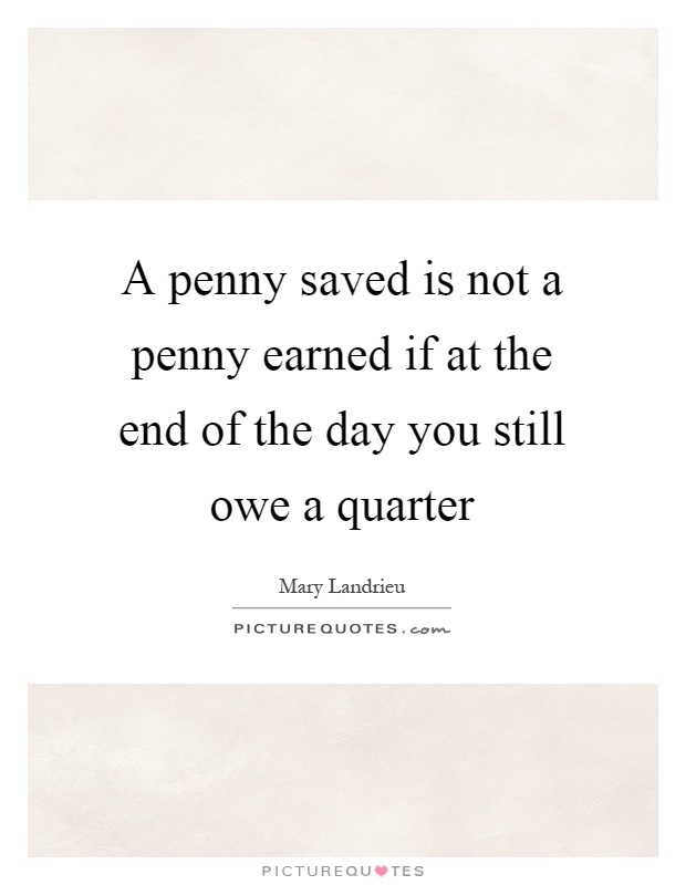 A penny saved is not a penny earned if at the end of the day you still owe a quarter Picture Quote #1