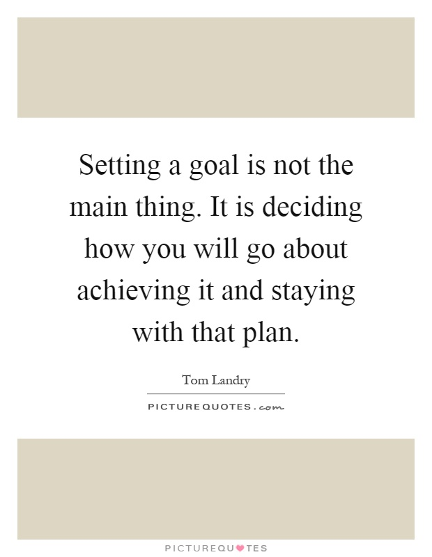 Setting a goal is not the main thing. It is deciding how you will go about achieving it and staying with that plan Picture Quote #1