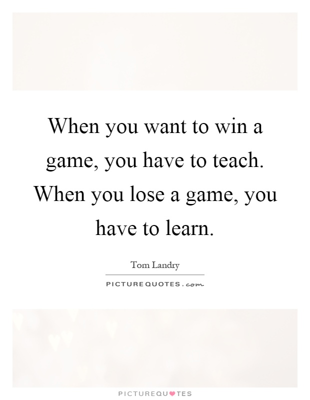 When you want to win a game, you have to teach. When you lose a game, you have to learn Picture Quote #1