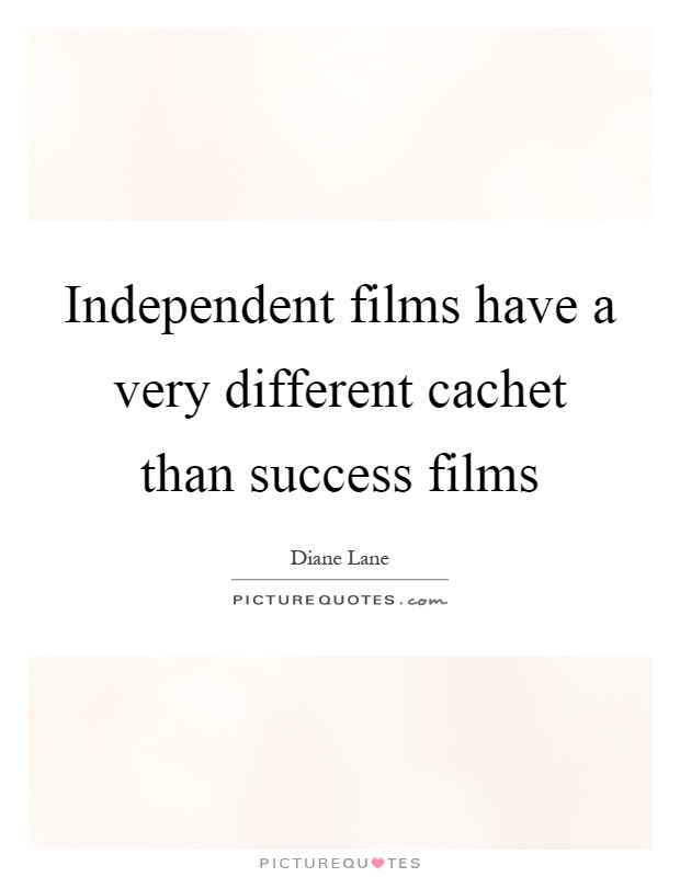 Independent films have a very different cachet than success films Picture Quote #1