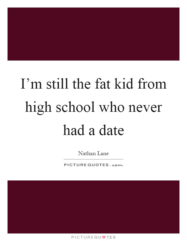 I'm still the fat kid from high school who never had a date Picture Quote #1