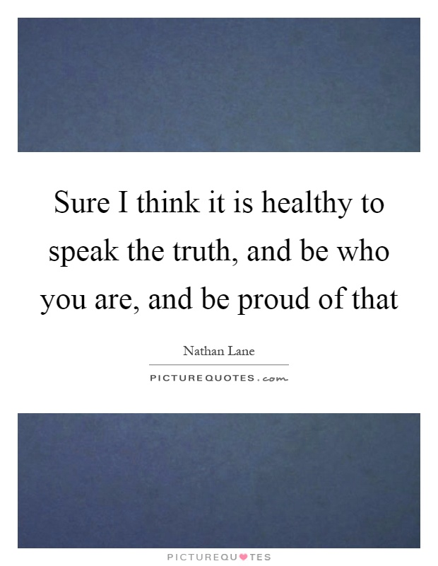 Sure I think it is healthy to speak the truth, and be who you are, and be proud of that Picture Quote #1