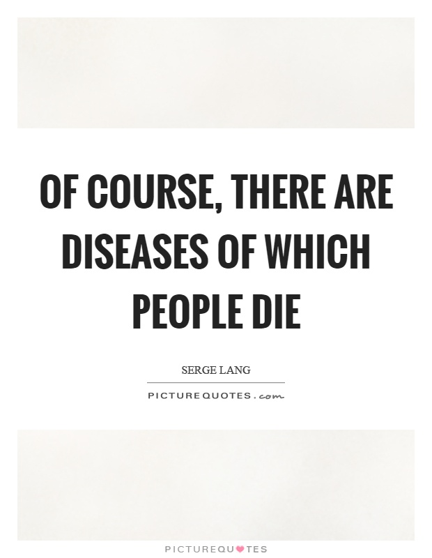 Of course, there are diseases of which people die Picture Quote #1