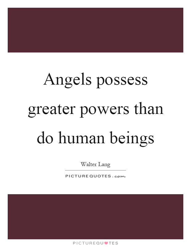 Angels possess greater powers than do human beings Picture Quote #1