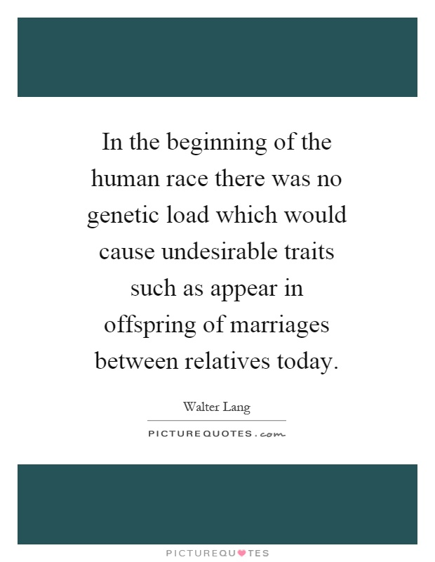 In the beginning of the human race there was no genetic load which would cause undesirable traits such as appear in offspring of marriages between relatives today Picture Quote #1