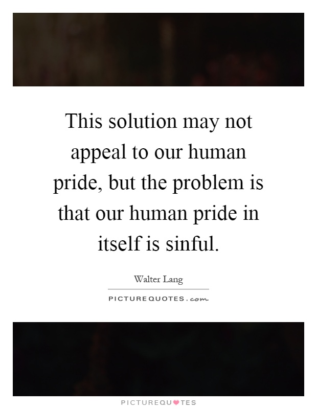 This solution may not appeal to our human pride, but the problem is that our human pride in itself is sinful Picture Quote #1