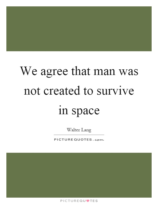 We agree that man was not created to survive in space Picture Quote #1