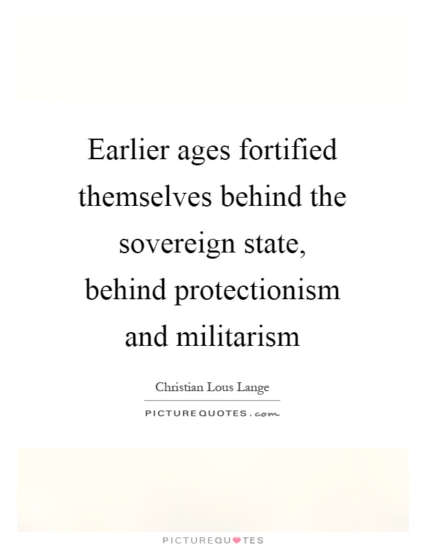 Earlier ages fortified themselves behind the sovereign state, behind protectionism and militarism Picture Quote #1