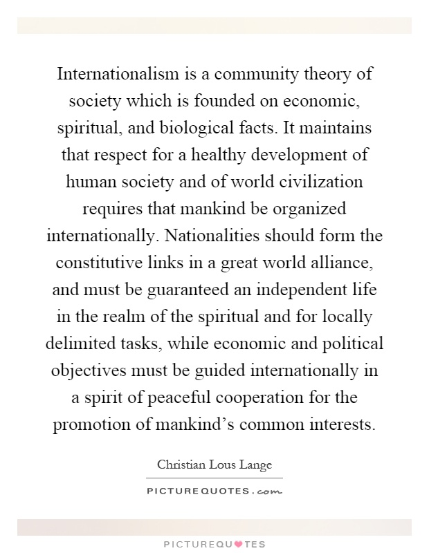 Internationalism is a community theory of society which is founded on economic, spiritual, and biological facts. It maintains that respect for a healthy development of human society and of world civilization requires that mankind be organized internationally. Nationalities should form the constitutive links in a great world alliance, and must be guaranteed an independent life in the realm of the spiritual and for locally delimited tasks, while economic and political objectives must be guided internationally in a spirit of peaceful cooperation for the promotion of mankind's common interests Picture Quote #1