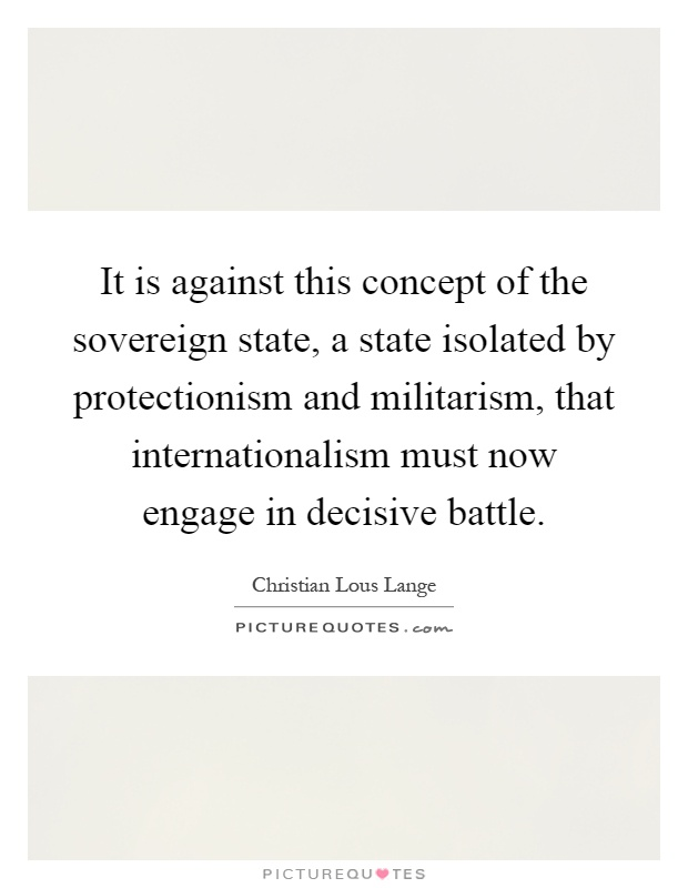 It is against this concept of the sovereign state, a state isolated by protectionism and militarism, that internationalism must now engage in decisive battle Picture Quote #1