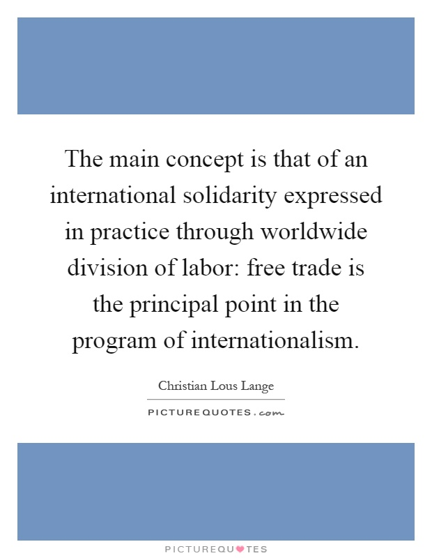 The main concept is that of an international solidarity expressed in practice through worldwide division of labor: free trade is the principal point in the program of internationalism Picture Quote #1