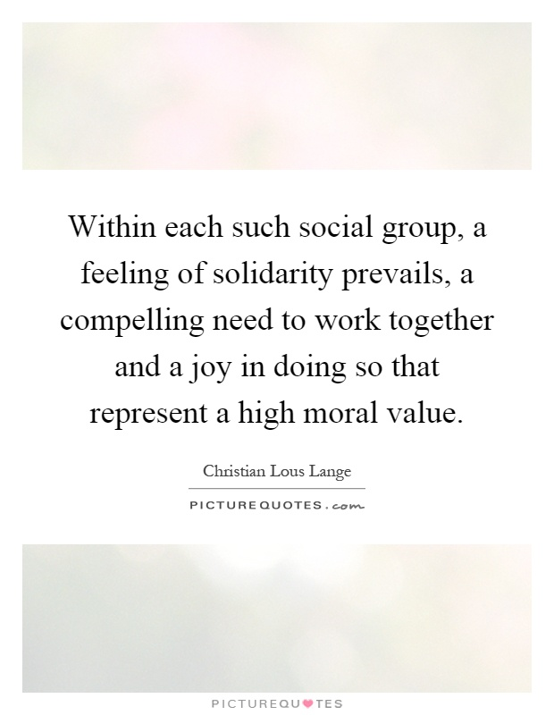 Within each such social group, a feeling of solidarity prevails, a compelling need to work together and a joy in doing so that represent a high moral value Picture Quote #1