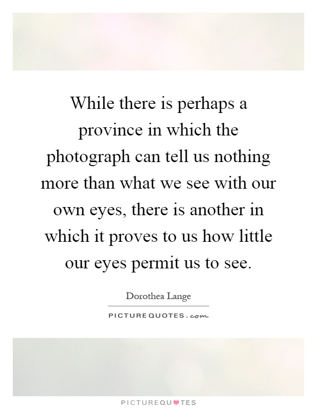 While there is perhaps a province in which the photograph can tell us nothing more than what we see with our own eyes, there is another in which it proves to us how little our eyes permit us to see Picture Quote #1