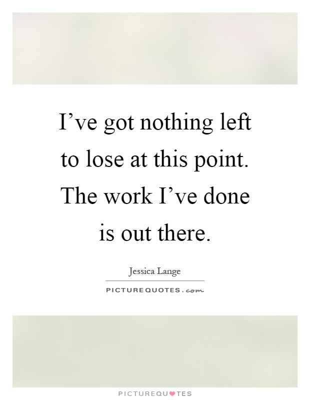 I've got nothing left to lose at this point. The work I've done is out there Picture Quote #1