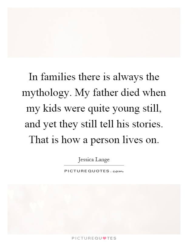 In families there is always the mythology. My father died when my kids were quite young still, and yet they still tell his stories. That is how a person lives on Picture Quote #1