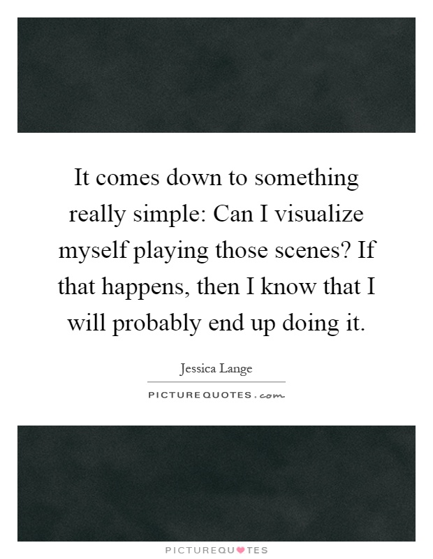 It comes down to something really simple: Can I visualize myself playing those scenes? If that happens, then I know that I will probably end up doing it Picture Quote #1