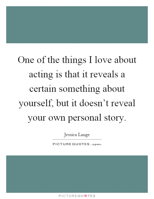 One of the things I love about acting is that it reveals a certain something about yourself, but it doesn't reveal your own personal story Picture Quote #1
