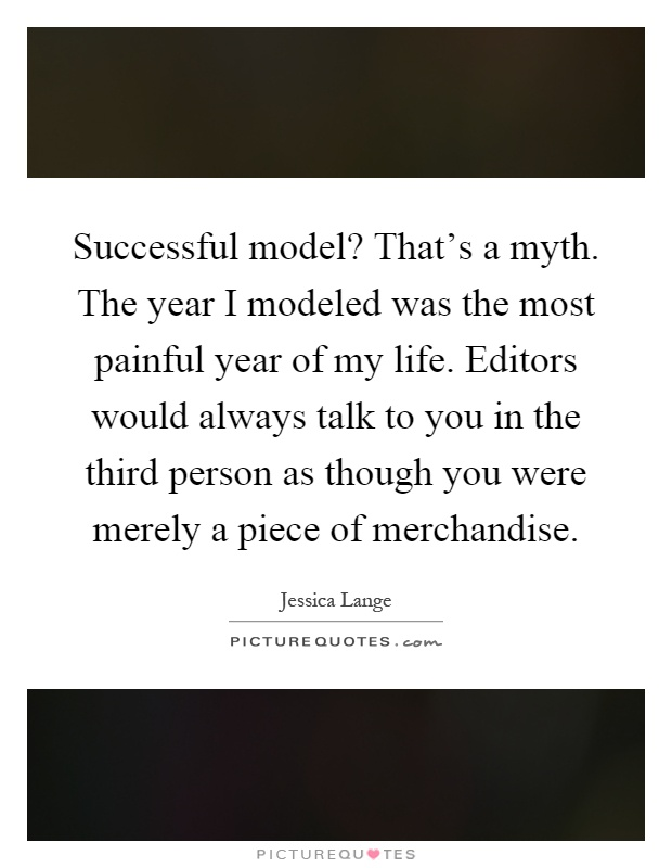 Successful model? That's a myth. The year I modeled was the most painful year of my life. Editors would always talk to you in the third person as though you were merely a piece of merchandise Picture Quote #1
