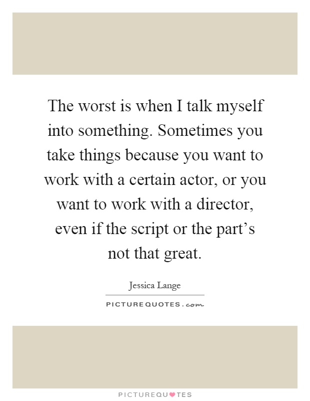 The worst is when I talk myself into something. Sometimes you take things because you want to work with a certain actor, or you want to work with a director, even if the script or the part's not that great Picture Quote #1