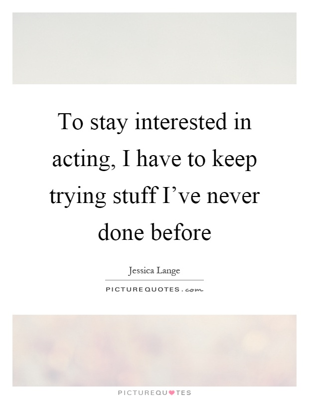 To stay interested in acting, I have to keep trying stuff I've never done before Picture Quote #1