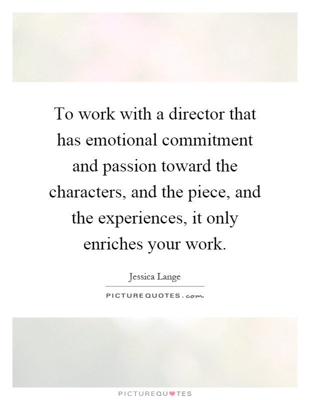 To work with a director that has emotional commitment and passion toward the characters, and the piece, and the experiences, it only enriches your work Picture Quote #1